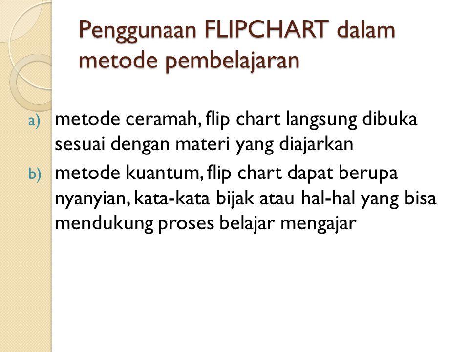 Penggunaan FLIPCHART dalam metode pembelajaran a) metode ceramah, flip chart langsung dibuka sesuai dengan materi yang diajarkan b) metode kuantum, fl