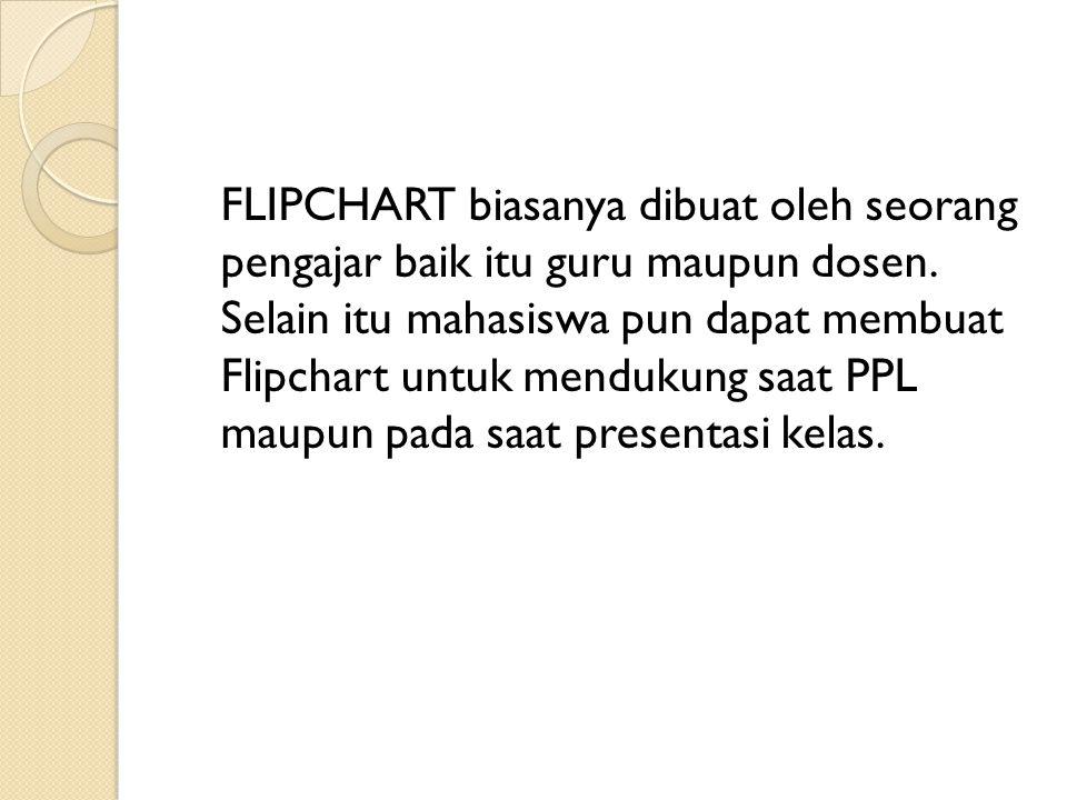 FLIPCHART biasanya dibuat oleh seorang pengajar baik itu guru maupun dosen. Selain itu mahasiswa pun dapat membuat Flipchart untuk mendukung saat PPL