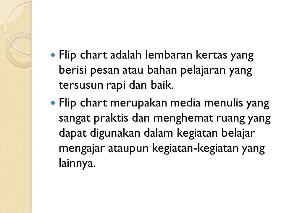 Flip chart adalah lembaran kertas yang berisi pesan atau bahan pelajaran yang tersusun rapi dan baik. Flip chart merupakan media menulis yang sangat p