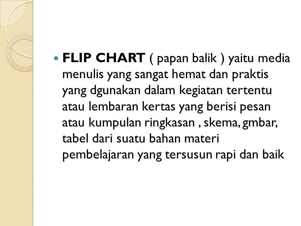 FLIP CHART ( papan balik ) yaitu media menulis yang sangat hemat dan praktis yang dgunakan dalam kegiatan tertentu atau lembaran kertas yang berisi pe