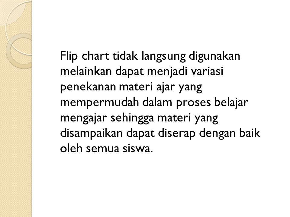 Flip chart tidak langsung digunakan melainkan dapat menjadi variasi penekanan materi ajar yang mempermudah dalam proses belajar mengajar sehingga mate