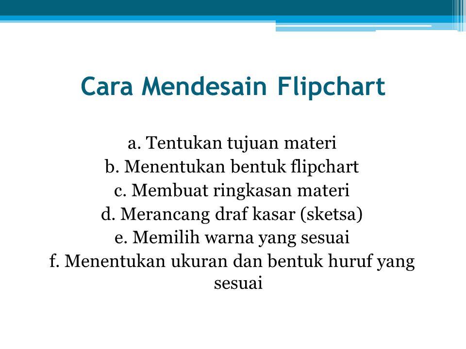 Cara Mendesain Flipchart a. Tentukan tujuan materi b. Menentukan bentuk flipchart c. Membuat ringkasan materi d. Merancang draf kasar (sketsa) e. Memi