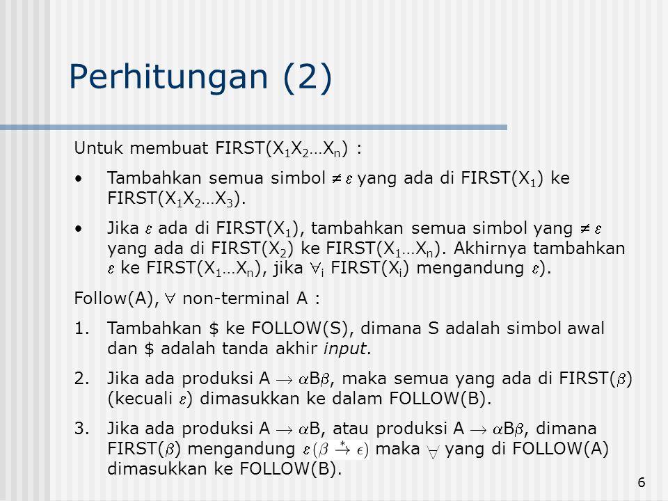 6 Perhitungan (2) Untuk membuat FIRST(X 1 X 2 …X n ) : Tambahkan semua simbol  yang ada di FIRST(X 1 ) ke FIRST(X 1 X 2 …X 3 ). Jika  ada di FIRST