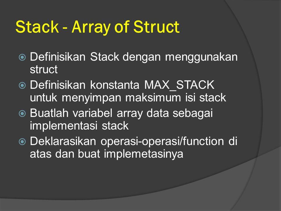 Stack - Array of Struct  Definisikan Stack dengan menggunakan struct  Definisikan konstanta MAX_STACK untuk menyimpan maksimum isi stack  Buatlah v