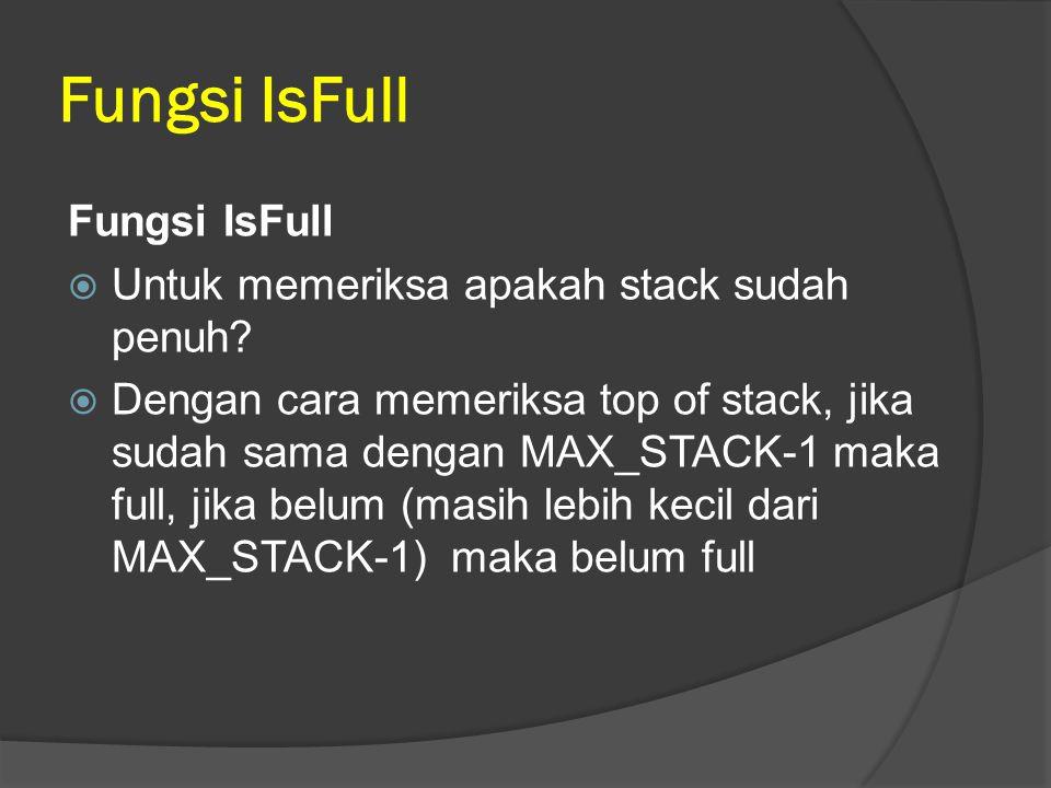 Fungsi IsFull  Untuk memeriksa apakah stack sudah penuh?  Dengan cara memeriksa top of stack, jika sudah sama dengan MAX_STACK-1 maka full, jika bel