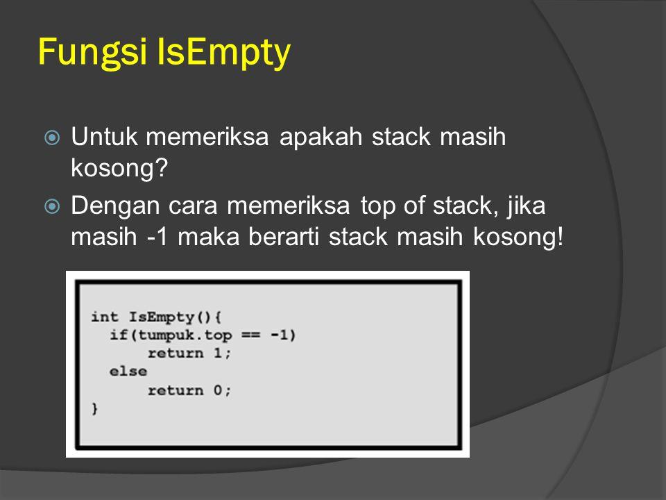 Fungsi IsEmpty  Untuk memeriksa apakah stack masih kosong?  Dengan cara memeriksa top of stack, jika masih -1 maka berarti stack masih kosong!