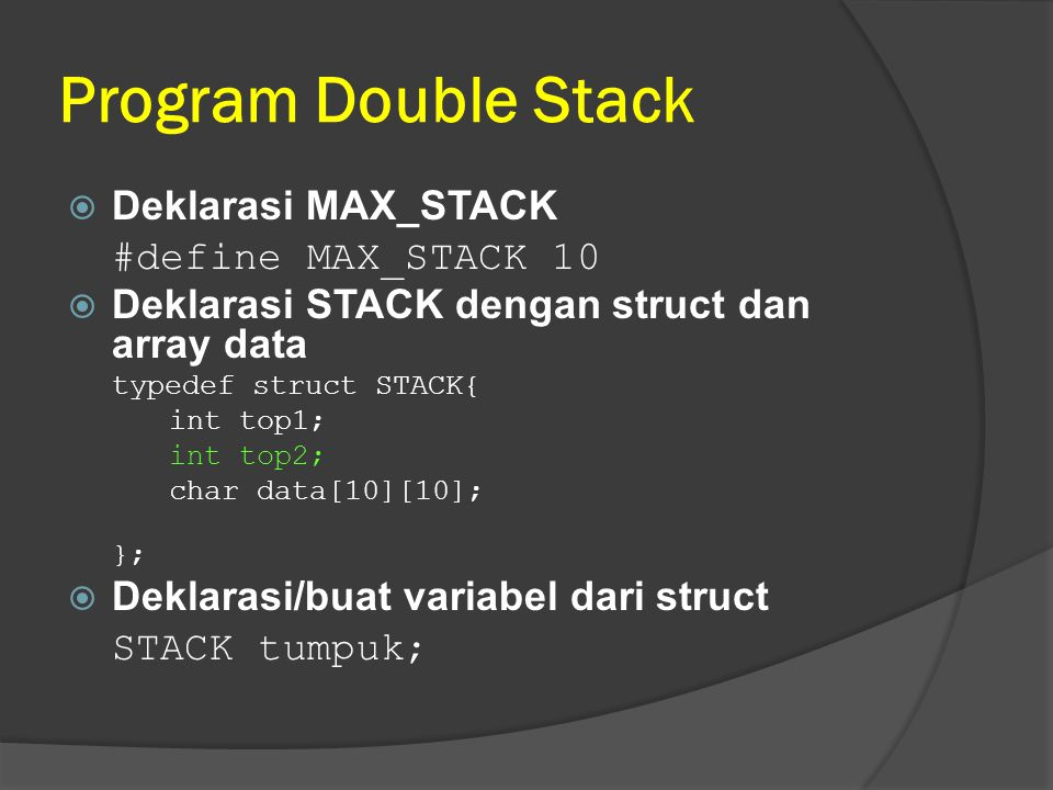 Program Double Stack  Deklarasi MAX_STACK #define MAX_STACK 10  Deklarasi STACK dengan struct dan array data typedef struct STACK{ int top1; int top