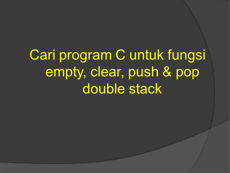 Cari program C untuk fungsi empty, clear, push & pop double stack
