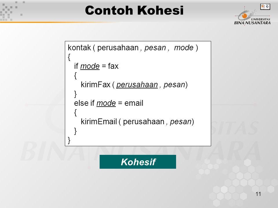 11 Contoh Kohesi kontak ( perusahaan, pesan, mode ) { if mode = fax { kirimFax ( perusahaan, pesan) } else if mode = email { kirimEmail ( perusahaan, pesan) } Kohesif