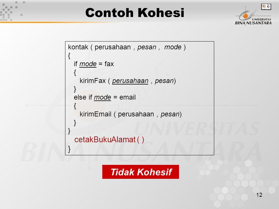 12 Contoh Kohesi Tidak Kohesif kontak ( perusahaan, pesan, mode ) { if mode = fax { kirimFax ( perusahaan, pesan) } else if mode = email { kirimEmail ( perusahaan, pesan) } cetakBukuAlamat ( ) }