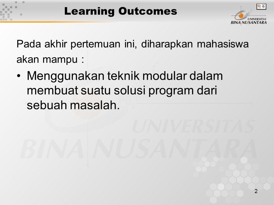 2 Learning Outcomes Pada akhir pertemuan ini, diharapkan mahasiswa akan mampu : Menggunakan teknik modular dalam membuat suatu solusi program dari sebuah masalah.