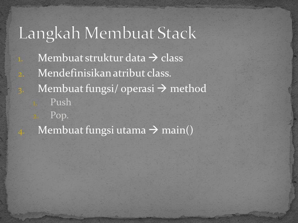 1. Membuat struktur data  class 2. Mendefinisikan atribut class. 3. Membuat fungsi/ operasi  method 1. Push 2. Pop. 4. Membuat fungsi utama  main()