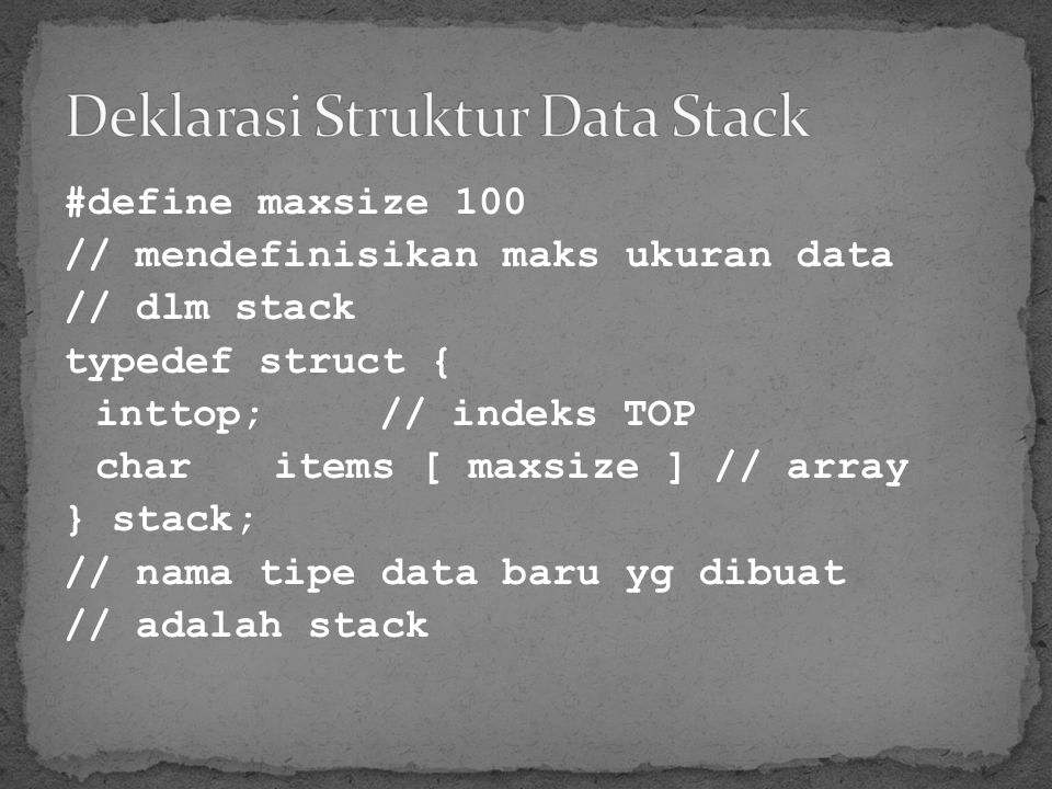 #define maxsize 100 // mendefinisikan maks ukuran data // dlm stack typedef struct { inttop;// indeks TOP charitems [ maxsize ] // array } stack; // n