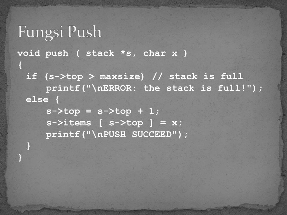 void push ( stack *s, char x ) { if (s->top > maxsize) // stack is full printf(