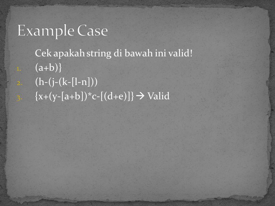 Cek apakah string di bawah ini valid! 1. (a+b)} 2. (h-(j-(k-[l-n])) 3. {x+(y-[a+b])*c-[(d+e)]}  Valid