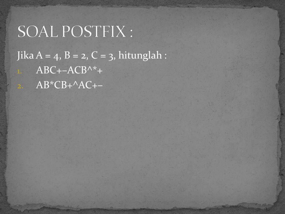 Jika A = 4, B = 2, C = 3, hitunglah : 1. ABC+–ACB^*+ 2. AB*CB+^AC+–