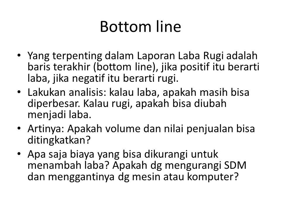Bottom line Yang terpenting dalam Laporan Laba Rugi adalah baris terakhir (bottom line), jika positif itu berarti laba, jika negatif itu berarti rugi.