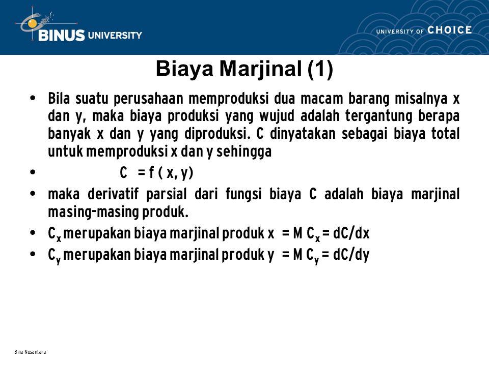 Bina Nusantara Biaya Marjinal (2) Contoh Biaya Gabungan untuk menghasilkan sepatu dan tas oleh debuah perusahaan adalah C = x 2 ln (y + 10) Maka MC x = dC/dx = 2x ln (y + 10), biaya marjinal produk x MC y =dC/dy = x 2 / y +10, biaya marjinal produk y Latihan Coba buat fungsi biaya marjinal dari fungsi biaya : C = e x + e y + xy + 5