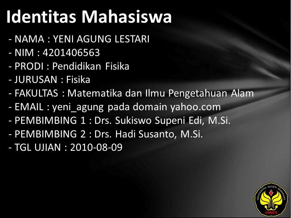 Identitas Mahasiswa - NAMA : YENI AGUNG LESTARI - NIM : 4201406563 - PRODI : Pendidikan Fisika - JURUSAN : Fisika - FAKULTAS : Matematika dan Ilmu Pengetahuan Alam - EMAIL : yeni_agung pada domain yahoo.com - PEMBIMBING 1 : Drs.