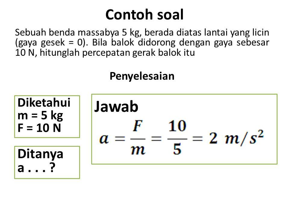 Soal 1.Jika massa sebuah benda 50 kg didorong dengan gaya 90 N, berapa besar percepatan yang dialami oleh sebuah benda.