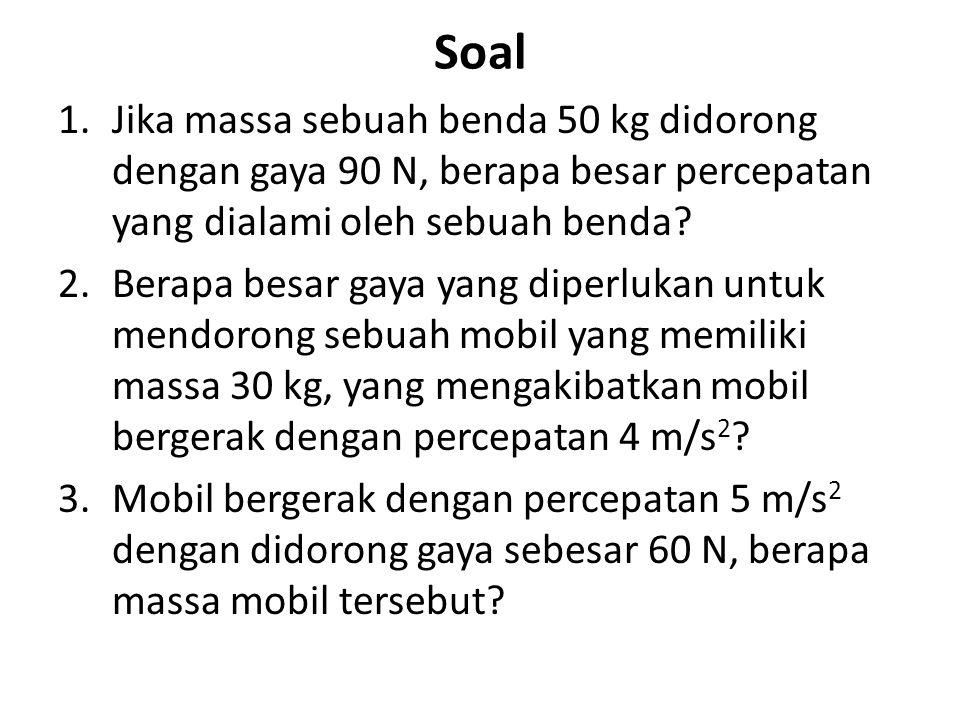 Soal 1.Jika massa sebuah benda 50 kg didorong dengan gaya 90 N, berapa besar percepatan yang dialami oleh sebuah benda? 2.Berapa besar gaya yang diper