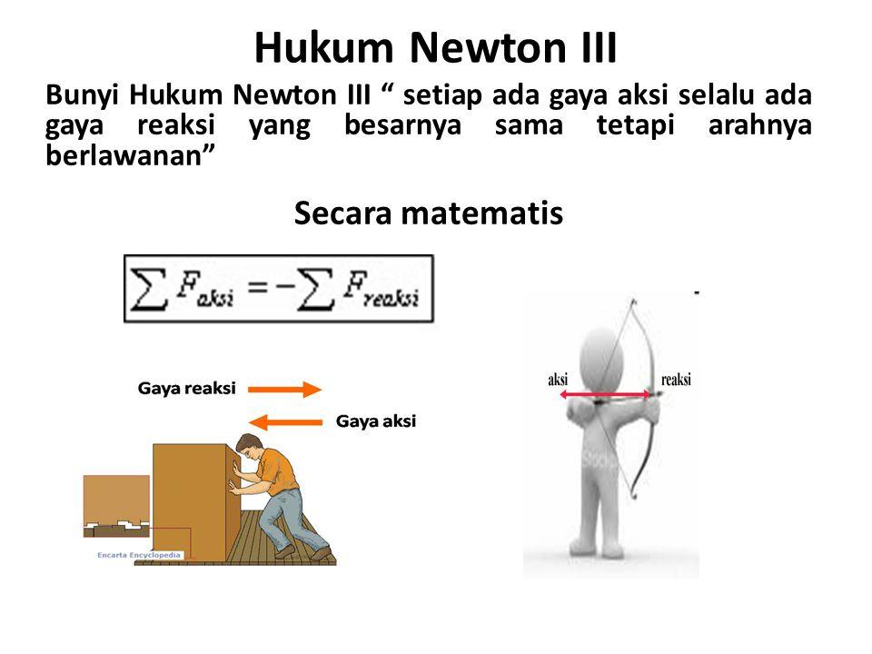 "Hukum Newton III Bunyi Hukum Newton III "" setiap ada gaya aksi selalu ada gaya reaksi yang besarnya sama tetapi arahnya berlawanan"" Secara matematis"