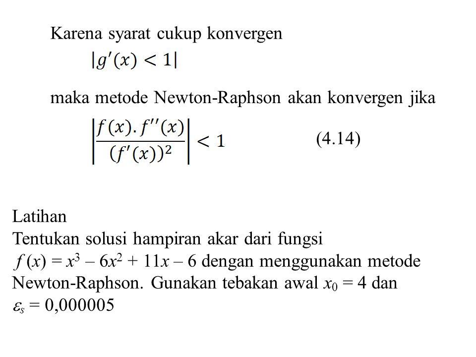 Karena syarat cukup konvergen maka metode Newton-Raphson akan konvergen jika (4.14) Latihan Tentukan solusi hampiran akar dari fungsi f (x) = x 3 – 6x
