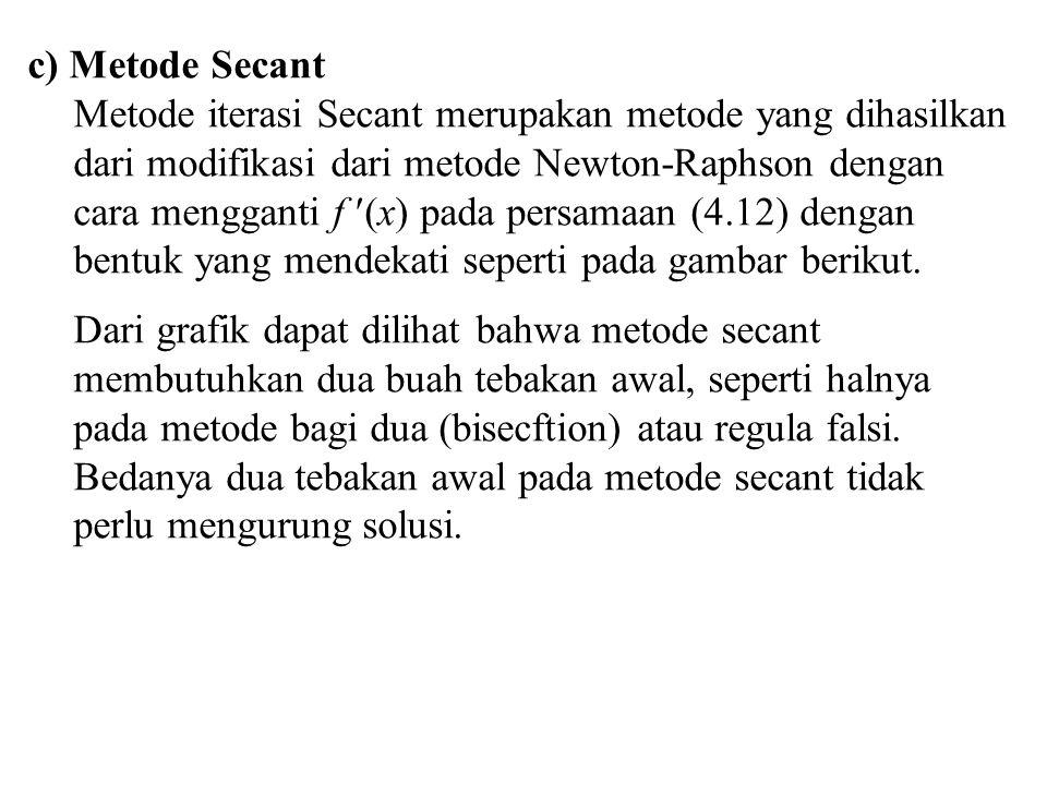 c) Metode Secant Metode iterasi Secant merupakan metode yang dihasilkan dari modifikasi dari metode Newton-Raphson dengan cara mengganti f (x) pada pe