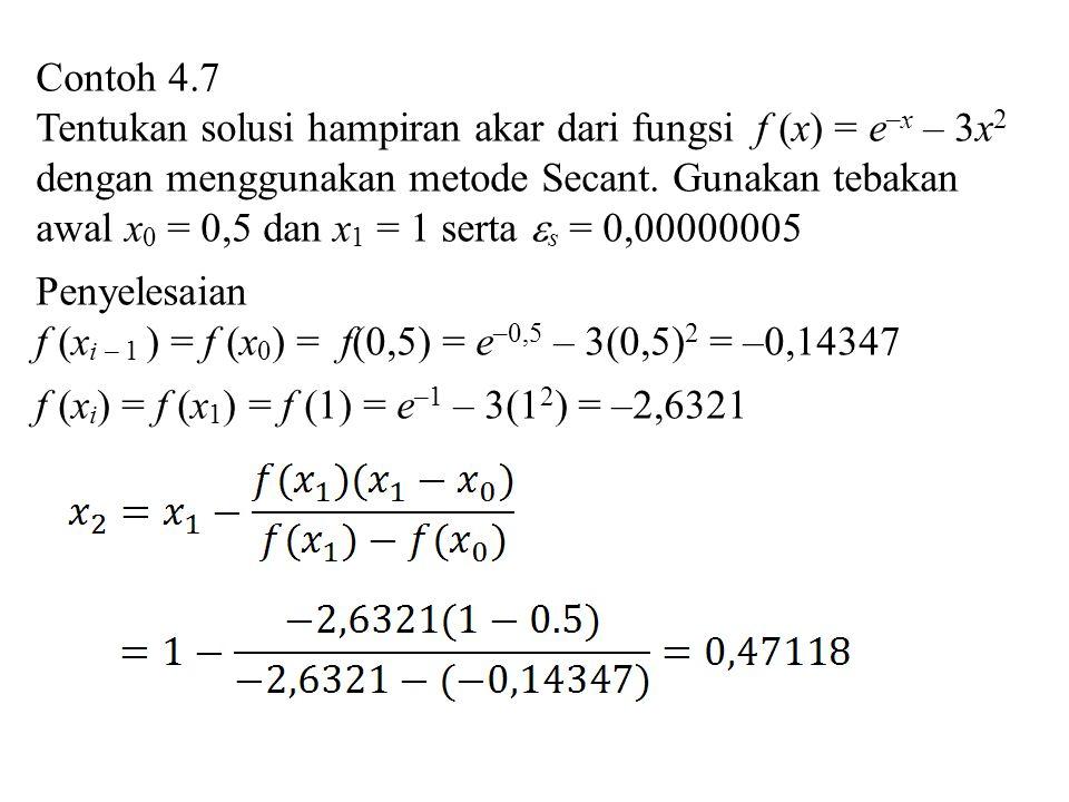 Contoh 4.7 Tentukan solusi hampiran akar dari fungsi f (x) = e –x – 3x 2 dengan menggunakan metode Secant. Gunakan tebakan awal x 0 = 0,5 dan x 1 = 1