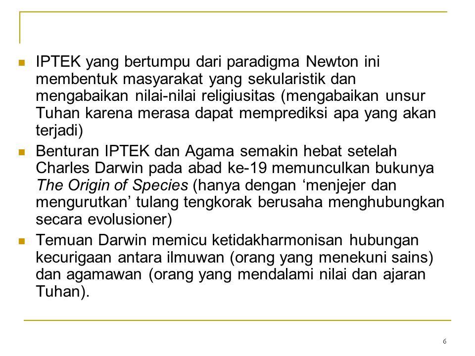 6 IPTEK yang bertumpu dari paradigma Newton ini membentuk masyarakat yang sekularistik dan mengabaikan nilai-nilai religiusitas (mengabaikan unsur Tuhan karena merasa dapat memprediksi apa yang akan terjadi) Benturan IPTEK dan Agama semakin hebat setelah Charles Darwin pada abad ke-19 memunculkan bukunya The Origin of Species (hanya dengan 'menjejer dan mengurutkan' tulang tengkorak berusaha menghubungkan secara evolusioner) Temuan Darwin memicu ketidakharmonisan hubungan kecurigaan antara ilmuwan (orang yang menekuni sains) dan agamawan (orang yang mendalami nilai dan ajaran Tuhan).