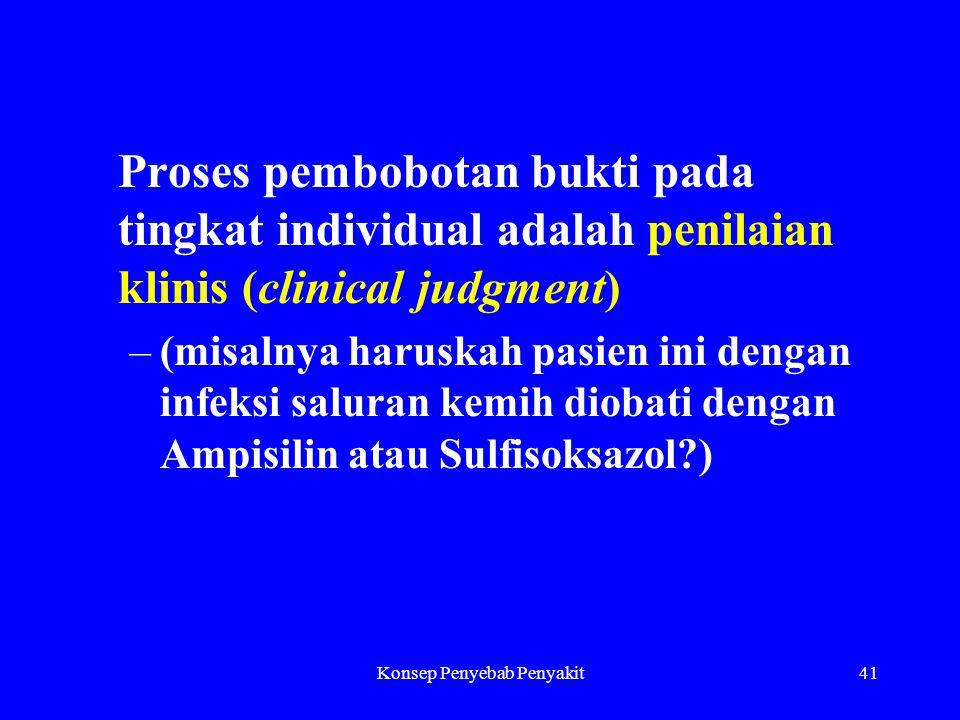 Konsep Penyebab Penyakit41 Proses pembobotan bukti pada tingkat individual adalah penilaian klinis (clinical judgment) –(misalnya haruskah pasien ini dengan infeksi saluran kemih diobati dengan Ampisilin atau Sulfisoksazol?)