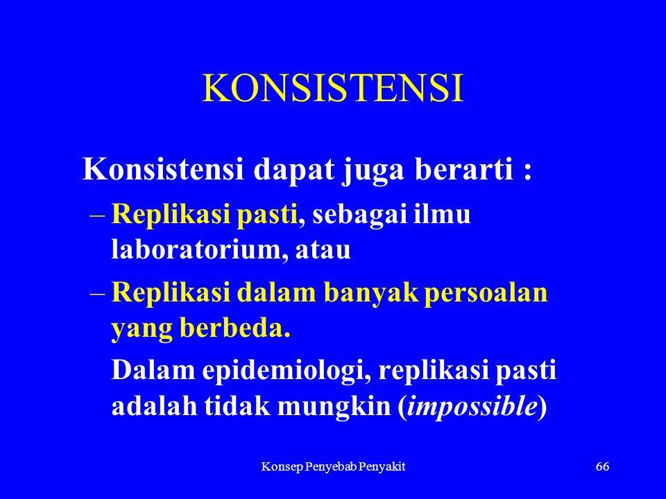 Konsep Penyebab Penyakit66 KONSISTENSI Konsistensi dapat juga berarti : –Replikasi pasti, sebagai ilmu laboratorium, atau –Replikasi dalam banyak persoalan yang berbeda.