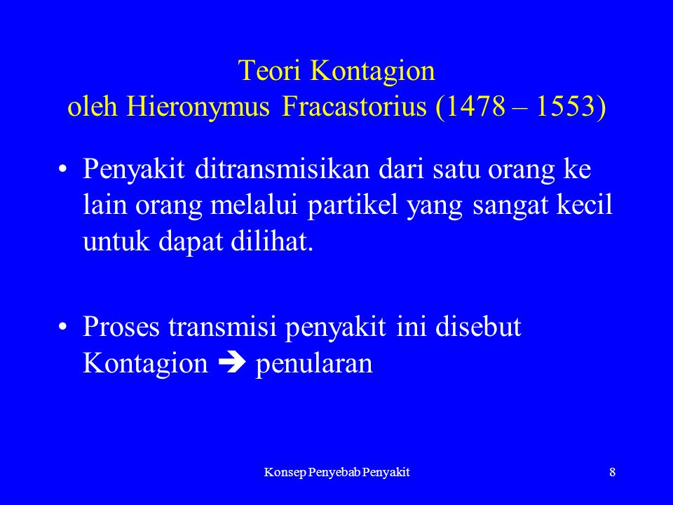 Konsep Penyebab Penyakit8 Teori Kontagion oleh Hieronymus Fracastorius (1478 – 1553) Penyakit ditransmisikan dari satu orang ke lain orang melalui partikel yang sangat kecil untuk dapat dilihat.