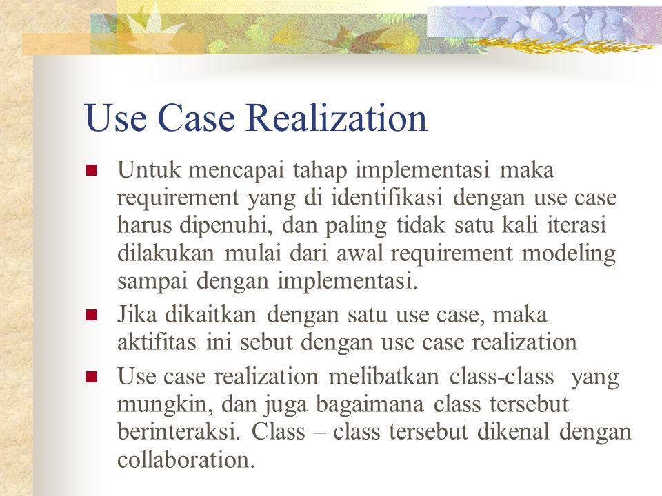 Use Case Realization Untuk mencapai tahap implementasi maka requirement yang di identifikasi dengan use case harus dipenuhi, dan paling tidak satu kal