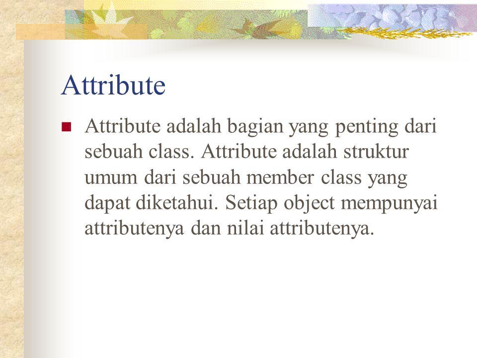 Attribute Attribute adalah bagian yang penting dari sebuah class. Attribute adalah struktur umum dari sebuah member class yang dapat diketahui. Setiap