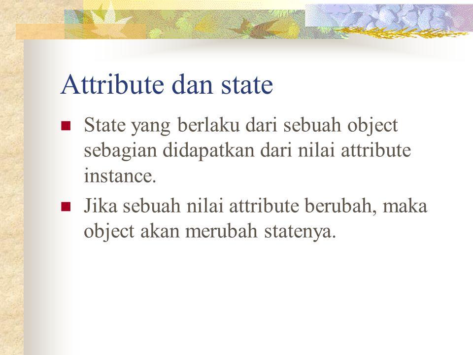 Attribute dan state State yang berlaku dari sebuah object sebagian didapatkan dari nilai attribute instance. Jika sebuah nilai attribute berubah, maka