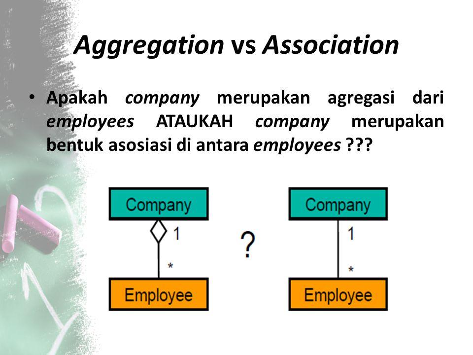 Aggregation vs Association Apakah company merupakan agregasi dari employees ATAUKAH company merupakan bentuk asosiasi di antara employees ???