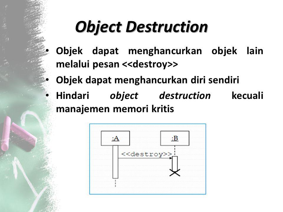 Object Destruction Objek dapat menghancurkan objek lain melalui pesan > Objek dapat menghancurkan diri sendiri Hindari object destruction kecuali mana