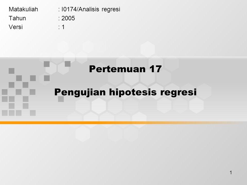 1 Pertemuan 17 Pengujian hipotesis regresi Matakuliah: I0174/Analisis regresi Tahun: 2005 Versi: 1
