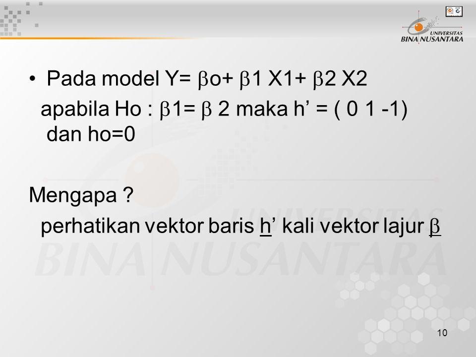 10 Pada model Y=  o+  1 X1+  2 X2 apabila Ho :  1=  2 maka h' = ( 0 1 -1) dan ho=0 Mengapa .