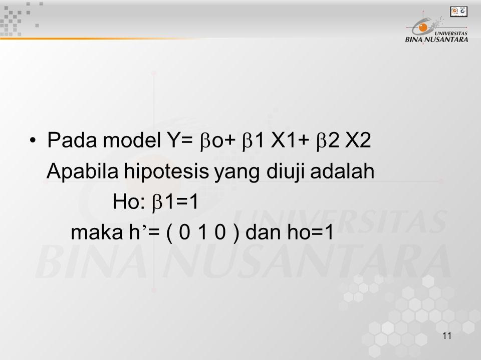 11 Pada model Y=  o+  1 X1+  2 X2 Apabila hipotesis yang diuji adalah Ho:  1=1 maka h ' = ( 0 1 0 ) dan ho=1