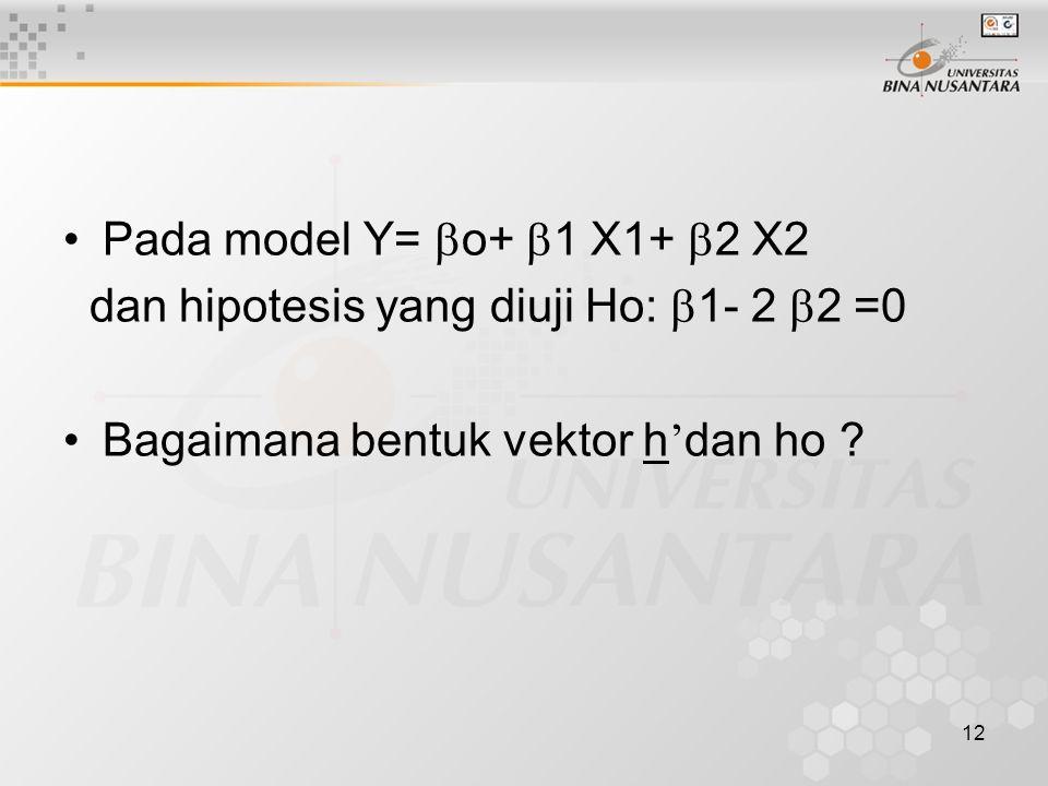 12 Pada model Y=  o+  1 X1+  2 X2 dan hipotesis yang diuji Ho:  1- 2  2 =0 Bagaimana bentuk vektor h ' dan ho