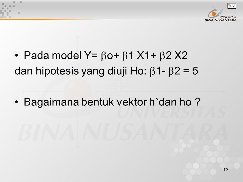 13 Pada model Y=  o+  1 X1+  2 X2 dan hipotesis yang diuji Ho:  1-  2 = 5 Bagaimana bentuk vektor h ' dan ho