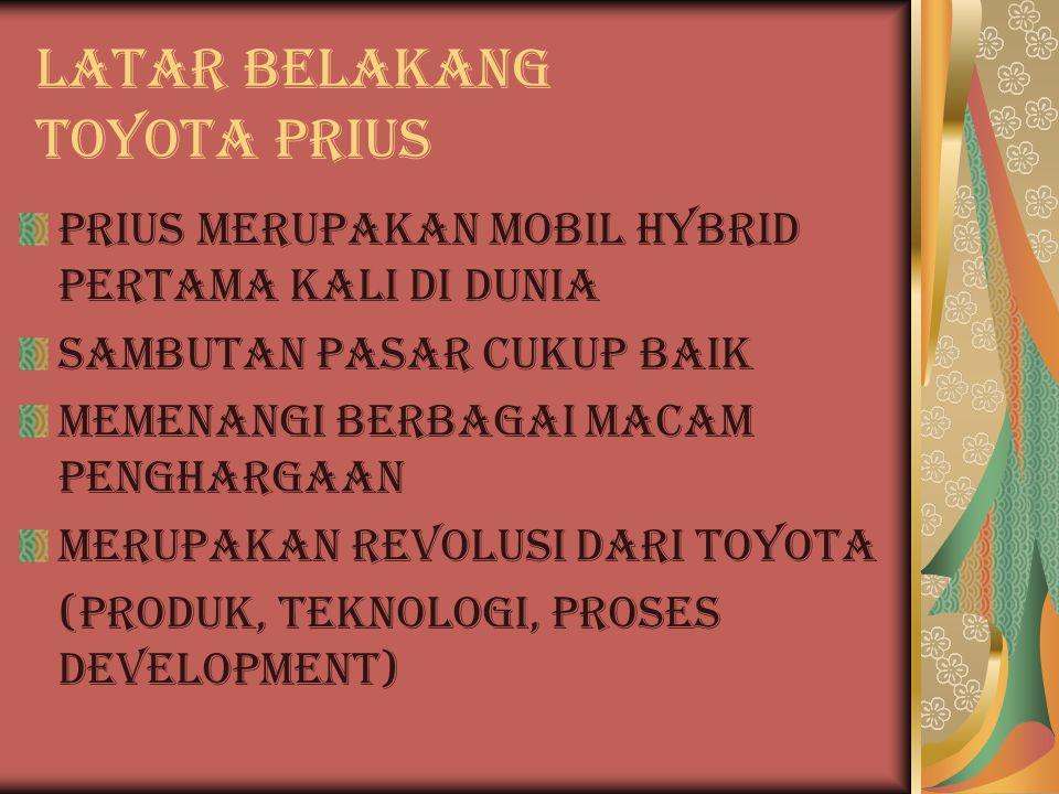 Latar Belakang TOYOTA PRIUS Prius merupakan mobil hybrid pertama kali di Dunia Sambutan pasar cukup baik Memenangi berbagai macam penghargaan Merupakan revolusi dari toyota (produk, teknologi, proses development)