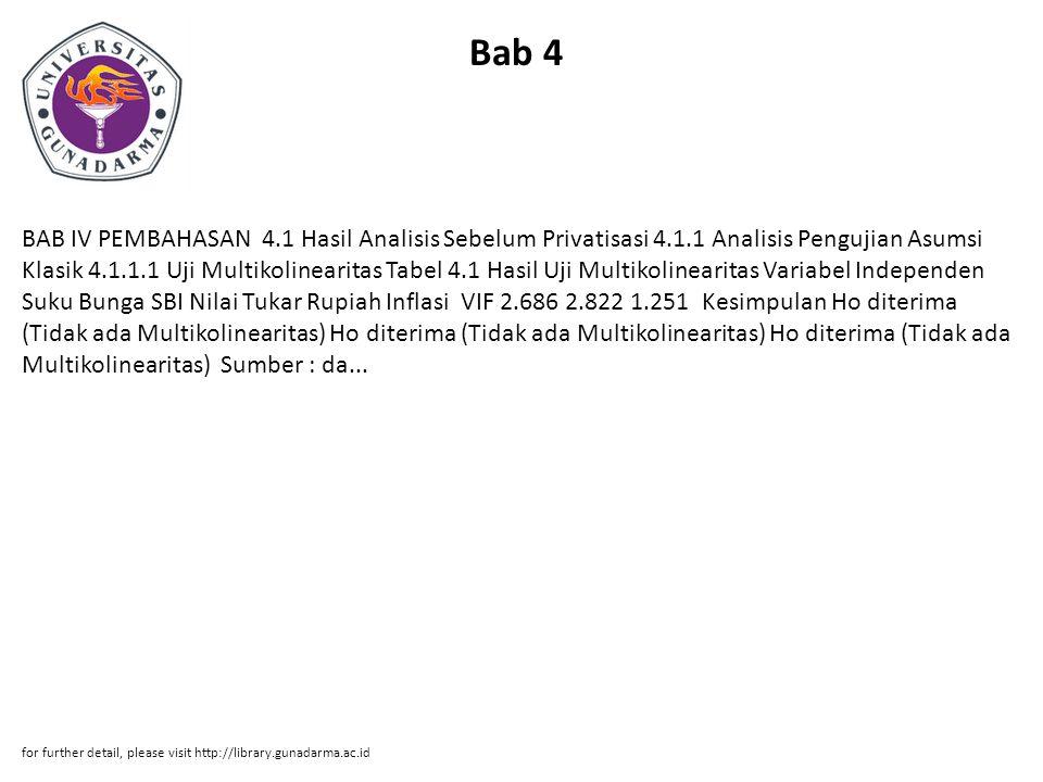 Bab 4 BAB IV PEMBAHASAN 4.1 Hasil Analisis Sebelum Privatisasi 4.1.1 Analisis Pengujian Asumsi Klasik 4.1.1.1 Uji Multikolinearitas Tabel 4.1 Hasil Uji Multikolinearitas Variabel Independen Suku Bunga SBI Nilai Tukar Rupiah Inflasi VIF 2.686 2.822 1.251 Kesimpulan Ho diterima (Tidak ada Multikolinearitas) Ho diterima (Tidak ada Multikolinearitas) Ho diterima (Tidak ada Multikolinearitas) Sumber : da...