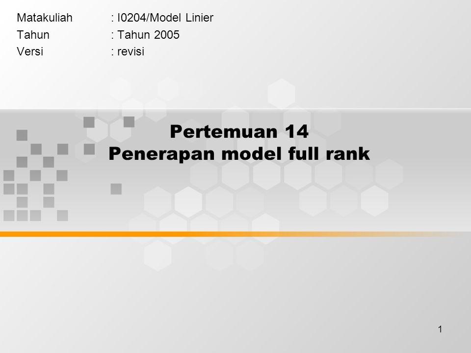 1 Pertemuan 14 Penerapan model full rank Matakuliah: I0204/Model Linier Tahun: Tahun 2005 Versi: revisi