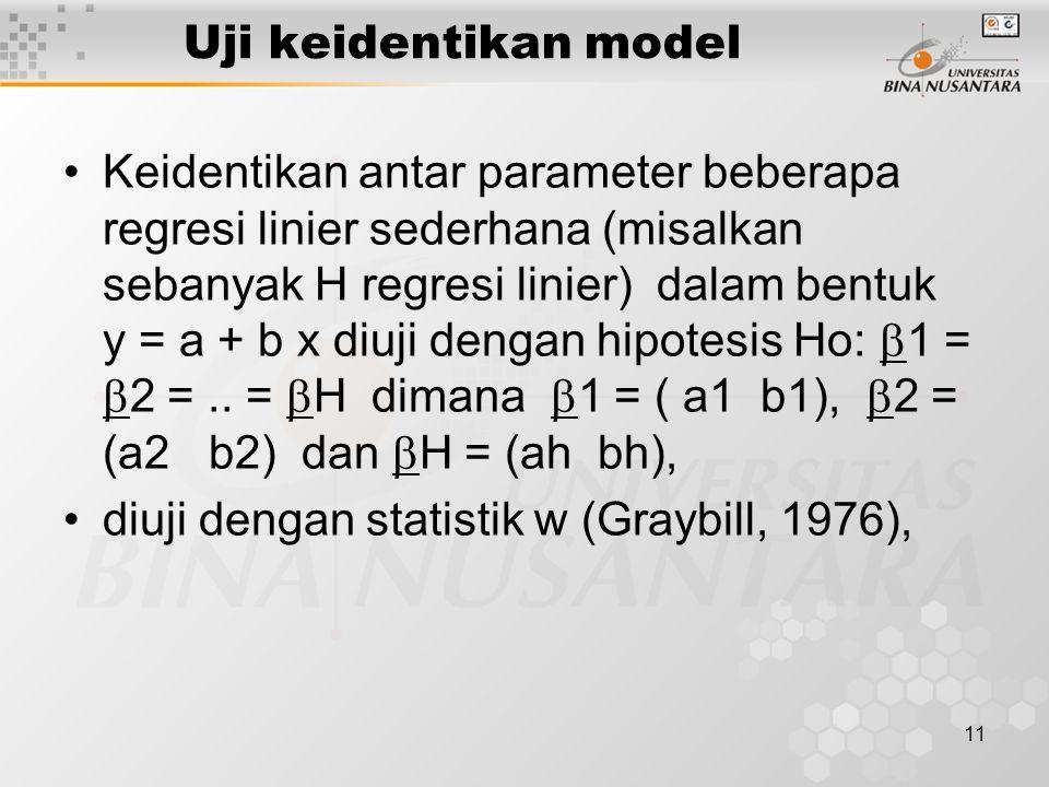 11 Uji keidentikan model Keidentikan antar parameter beberapa regresi linier sederhana (misalkan sebanyak H regresi linier) dalam bentuk y = a + b x diuji dengan hipotesis Ho:  1 =  2 =..