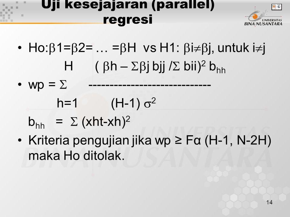 14 Uji kesejajaran (parallel) regresi Ho:  1=  2= … =  H vs H1:  i  j, untuk i  j H (  h –  j bjj /  bii) 2 b hh wp =  ----------------------------- h=1 (H-1)  2 b hh =  (xht-xh) 2 Kriteria pengujian jika wp ≥ Fα (H-1, N-2H) maka Ho ditolak.