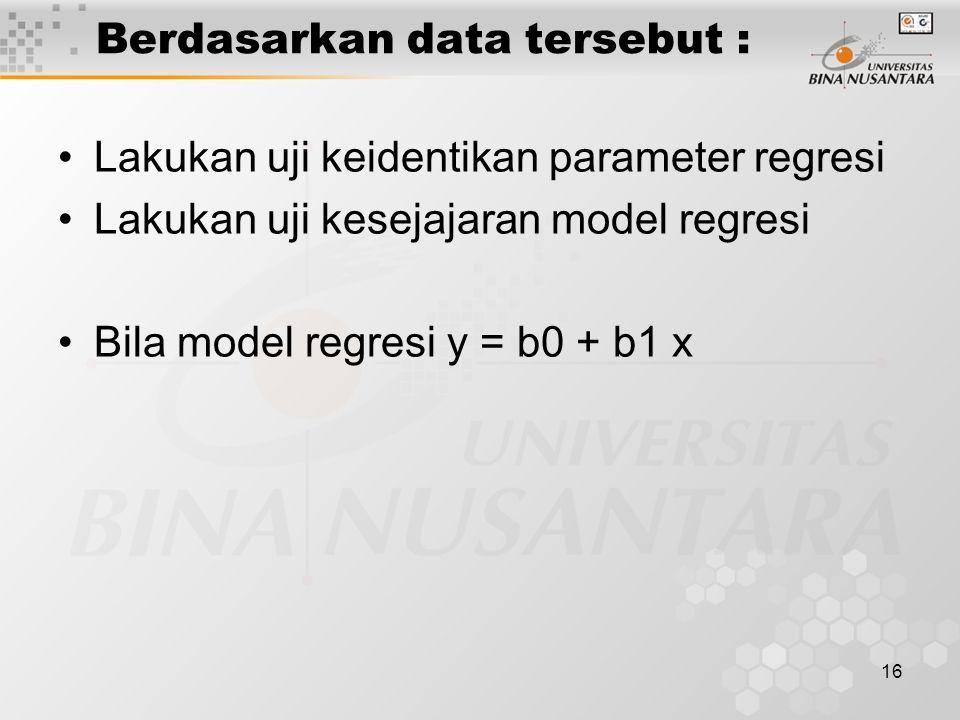 16 Berdasarkan data tersebut : Lakukan uji keidentikan parameter regresi Lakukan uji kesejajaran model regresi Bila model regresi y = b0 + b1 x
