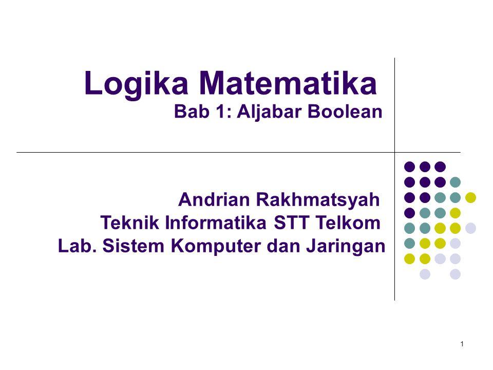 1 Logika Matematika Andrian Rakhmatsyah Teknik Informatika STT Telkom Lab. Sistem Komputer dan Jaringan Bab 1: Aljabar Boolean